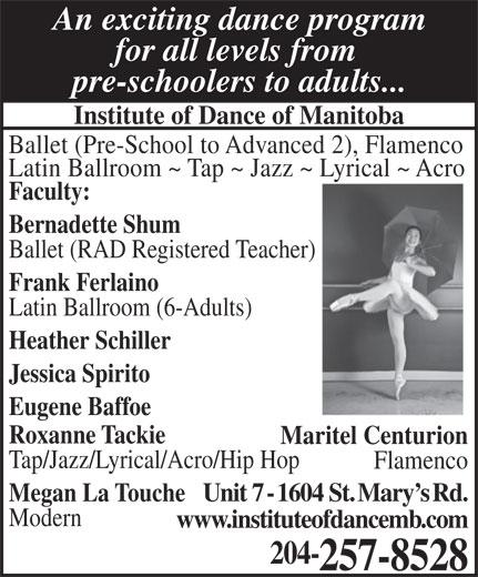 Institute Of Dance (204-257-8528) - Annonce illustrée======= - An exciting dance program for all levels from pre-schoolers to adults... Institute of Dance of Manitoba Ballet (Pre-School to Advanced 2), Flamenco Latin Ballroom ~ Tap ~ Jazz ~ Lyrical ~ Acro Faculty: Bernadette Shum Ballet (RAD Registered Teacher) Frank Ferlaino Latin Ballroom (6-Adults) Heather Schiller Jessica Spirito Eugene Baffoe Roxanne Tackie Maritel Centurion Tap/Jazz/Lyrical/Acro/Hip Hop Flamenco Megan La ToucheUnit 7 - 1604 St. Mary s Rd. Modern www.instituteofdancemb.com 204- 257-8528