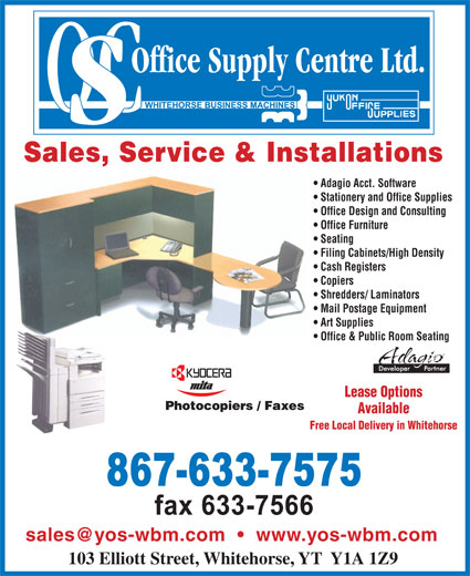 Office Supply Centre (867-633-7575) - Annonce illustrée======= - Sales, Service & Installations Adagio Acct. Software Stationery and Office Supplies Office Design and Consulting Office Furniture Seating Filing Cabinets/High Density Cash Registers Copiers Shredders/ Laminators Mail Postage Equipment Art Supplies Office & Public Room Seating Lease Options Available Free Local Delivery in Whitehorse 103 Elliott Street, Whitehorse, YT  Y1A 1Z9