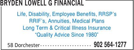 "Bryden Lowell G Financial (902-564-1277) - Annonce illustrée======= - Life, Disability, Employee Benefits, RRSP's RRIF's, Annuities, Medical Plans Long Term & Critical Illness Insurance ""Quality Advice Since 1980"""