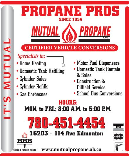 Mutual Propane Ltd (780-451-4454) - Display Ad - PROPANE PROS SINCE 1954 MUTUAL PROPANE LTD. CERTIFIED VEHICLE CONVERSIONS Specialists in: Home Heating Domestic Tank Refilling Cylinder Sales Cylinder Refills Gas Barbecues Motor Fuel Dispensers Domestic Tank Rentals  & Sales Construction &  Oilfield Service School Bus Conversions HOURS: MON. to FRI.: 8:00 A.M. to 5:00 P.M. 780-451-4454 16203 114 Ave Edmonton www.mutualpropane.ab.ca IT'S MUTUAL BBB Central & Northern Alberta VISA MasterCard Interac PROPANE PROS SINCE 1954 MUTUAL PROPANE LTD. CERTIFIED VEHICLE CONVERSIONS Specialists in: Home Heating Domestic Tank Refilling Cylinder Sales Cylinder Refills Gas Barbecues Motor Fuel Dispensers Domestic Tank Rentals  & Sales Construction &  Oilfield Service School Bus Conversions HOURS: MON. to FRI.: 8:00 A.M. to 5:00 P.M. 780-451-4454 16203 114 Ave Edmonton www.mutualpropane.ab.ca IT'S MUTUAL BBB Central & Northern Alberta VISA MasterCard Interac