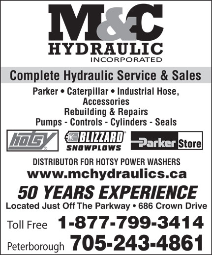 M & C Hydraulic (705-745-5379) - Annonce illustrée======= - Complete Hydraulic Service & Sales Parker   Caterpillar   Industrial Hose, Accessories Rebuilding & Repairs Pumps - Controls - Cylinders - Seals DISTRIBUTOR FOR HOTSY POWER WASHERS www.mchydraulics.ca 50 YEARS EXPERIENCE Located Just Off The Parkway   686 Crown Drive 1-877-799-3414 Toll Free Peterborough 705-243-4861