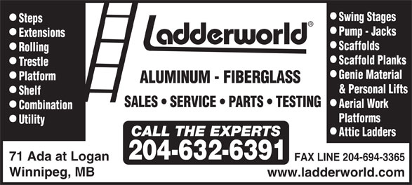 Ladderworld Inc (204-632-6391) - Display Ad - Swing Stages Steps Pump - Jacks Extensions Scaffolds Rolling Scaffold Planks T restle Genie Material Platform ALUMINUM - FIBERGLASS & Personal Lifts Shelf SALES   SERVICE    PA R TS   TESTING Aerial W ork Combination Platforms Utility Attic Ladders 204-632-6391 71 Ada at Logan FAX LINE 204-694-3365 Winnipeg, MB www.ladderworld.com Swing Stages Steps Pump - Jacks Extensions Scaffolds Rolling Scaffold Planks T restle Genie Material Platform ALUMINUM - FIBERGLASS & Personal Lifts Shelf SALES   SERVICE    PA R TS   TESTING Aerial W ork Combination Platforms Utility Attic Ladders 204-632-6391 71 Ada at Logan FAX LINE 204-694-3365 Winnipeg, MB www.ladderworld.com