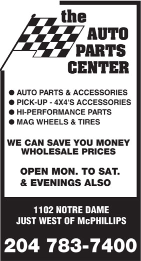 Auto Parts Center (204-783-7400) - Annonce illustrée======= - AUTO PARTS CENTER l AUTO PARTS & ACCESSORIES l PICK-UP - 4X4'S ACCESSORIES l HI-PERFORMANCE PARTS l MAG WHEELS & TIRES WE CAN SAVE YOU MONEY WHOLESALE PRICES OPEN MON. TO SAT. & EVENINGS ALSO 1102 NOTRE DAME JUST WEST OF McPHILLIPS 204 783-7400
