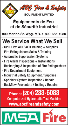 ABC Fire & Safety Equipment Ltd (204-233-6083) - Display Ad - EQUIPMENT LIMITED Equipements de Feu et de Sécurité Industriel 800 Marion St. Wpg. MB. 1-800-665-1250 - CPR. First AID / AED Training + Supplies - Fire Extinguishers Sales & Training - Automatic Suppression Systems - Fire Alarm Inspections + Installations - Recharging & Inspection of Fire Extinguishers - Fire Department Equipment - Industrial Safety Equipment / Supplies - Sprinkler System Inspection / Repair - Backflow Preventors / Testing / Repairs ( ) Phone: 204 233-6083 Computerized Hydrostatic Test Machine www.abcfireandsafety.com  EQUIPMENT LIMITED Equipements de Feu et de Sécurité Industriel 800 Marion St. Wpg. MB. 1-800-665-1250 - CPR. First AID / AED Training + Supplies - Fire Extinguishers Sales & Training - Automatic Suppression Systems - Fire Alarm Inspections + Installations - Recharging & Inspection of Fire Extinguishers - Fire Department Equipment - Industrial Safety Equipment / Supplies - Sprinkler System Inspection / Repair - Backflow Preventors / Testing / Repairs ( ) Phone: 204 233-6083 Computerized Hydrostatic Test Machine www.abcfireandsafety.com
