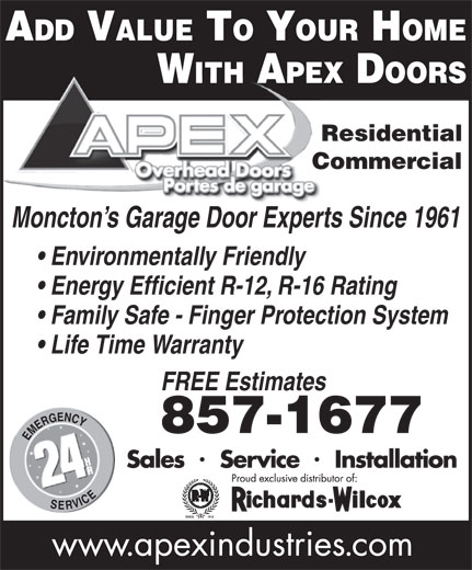 Apex Industries Inc (506-857-1677) - Display Ad - ADD VALUE TO YOUR HOME Environmentally Friendly Energy Efficient R-12, R-16 Rating Family Safe - Finger Protection System Life Time Warranty FREE Estimates 857-1677 WITH APEX DOORS Commercial Residential Moncton s Garage Door Experts Since 1961
