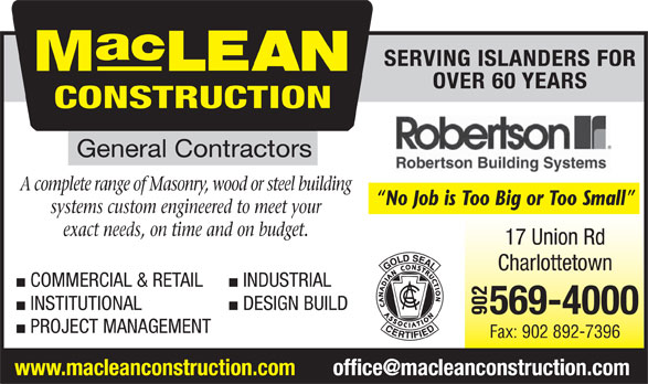 MacLean Construction Ltd (902-569-4000) - Annonce illustrée======= - A complete range of Masonry, wood or steel building No Job is Too Big or Too Small systems custom engineered to meet your exact needs, on time and on budget. COMMERCIAL & RETAIL INDUSTRIAL INSTITUTIONAL DESIGN BUILD PROJECT MANAGEMENT Fax: 902 892-7396