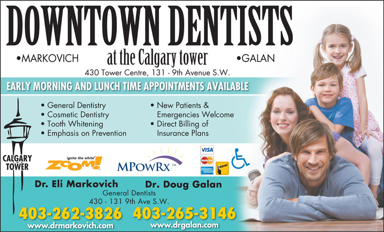 Downtown Dentists (403-265-3146) - Annonce illustrée======= - DOWNTOWN DENTISTS GALAN MARKOVICH at the Calgary tower 430 Tower Centre, 131 - 9th Avenue S.W. EARLY MORNING AND LUNCH TIME APPOINTMENTS AVAILABLE General Dentistry New Patients & Cosmetic Dentistry Emergencies Welcome Tooth Whitening Direct Billing of Emphasis on Prevention Insurance Plans CALGARY TOWER Dr. Eli Markovich Dr. Doug Galan General Dentists 430 - 131 9th Ave S.W. 403-265-3146 403-262-3826 www.drgalan.com www.drmarkovich.com