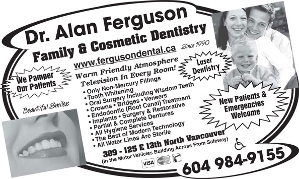 Ferguson Alan Dr Inc (604-984-9155) - Display Ad - Dr. Alan Ferguson Family & Cosmetic Dentistry Since 1990 www.fergusondental.ca Laser Dentistry We Pamper Only Non-Mercury Fillings Oral Surgery Including Wisdom Teeth Our Patients Tooth Whitening Crowns   Bridges   Veneers Endodontic (Root Canal) Treatment New Patients & Beautiful Smiles Implants   Surgery & Restorative Emergencies Partial & Complete Dentures Welcome The Best of Modern Technology All Hygiene Services 309 - 125 E 13th North Vancouver All Water Lines Are Sterile (In the Motor Vehicles Building Across From Safeway) 604 984-9155  Dr. Alan Ferguson Family & Cosmetic Dentistry Since 1990 www.fergusondental.ca Laser Dentistry We Pamper Only Non-Mercury Fillings Oral Surgery Including Wisdom Teeth Our Patients Tooth Whitening Crowns   Bridges   Veneers Endodontic (Root Canal) Treatment New Patients & Beautiful Smiles Implants   Surgery & Restorative Emergencies Partial & Complete Dentures Welcome The Best of Modern Technology All Hygiene Services 309 - 125 E 13th North Vancouver All Water Lines Are Sterile (In the Motor Vehicles Building Across From Safeway) 604 984-9155