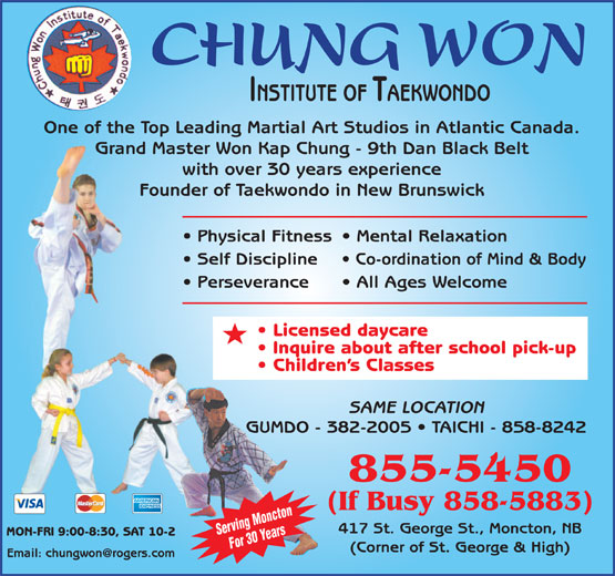 Chung Won Institute Taekwondo (506-855-5450) - Display Ad - CHUNG WON INSTITUTE OF TAEKWONDO One of the Top Leading Martial Art Studios in Atlantic Canada. Grand Master Won Kap Chung - 9th Dan Black Belt with over 30 years experience Founder of Taekwondo in New Brunswick Physical Fitness  Mental Relaxation Self Discipline Co-ordination of Mind & Body Perseverance All Ages Welcome Licensed daycare Inquire about after school pick-up Children s Classes SAME LOCATION GUMDO - 382-2005   TAICHI - 858-8242 855-5450 (If Busy 858-5883) 417 St. George St., Moncton, NB (Corner of St. George & High) MON-FRI 9:00-8:30, SAT 10-2 For 30 Years Serving Moncton