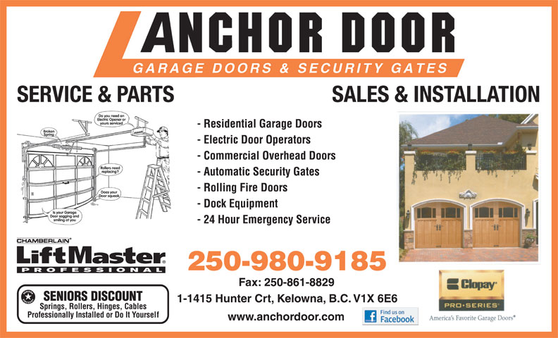 Anchor Door Services Ltd (250-861-5322) - Display Ad - SERVICE & PARTS SALES & INSTALLATION - Residential Garage Doors - Electric Door Operators - Commercial Overhead Doors - Automatic Security Gates - Rolling Fire Doors - Dock Equipment - 24 Hour Emergency Service 250-980-9185 Fax: 250-861-8829 SENIORS DISCOUNT 1-1415 Hunter Crt, Kelowna, B.C. V1X 6E6 Springs, Rollers, Hinges, Cables Professionally Installed or Do It Yoursel f www.anchordoor.com