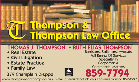 Thompson & Thompson Law Office (506-859-7794) - Annonce illustrée======= - Thompson & Thompson Law Office THOMAS J. THOMPSON    RUTH ELIAS THOMPSON Barristers, Solicitors, Avocats Real Estate Full Range Of Services Civil Litigation Specialty In Corporate & Estate Practice Commercial Matters Family Law 379 Champlain Dieppe 859-7794 www.thompsonandthompson.ca   E-mail: ttlaw@nbnet.nb.ca   Facsimile Service 85 9-1297