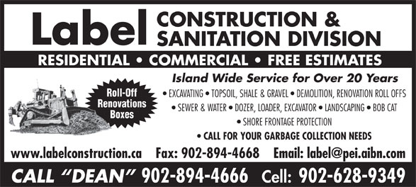 Label Construction & Sanitation Division (902-894-4666) - Display Ad - Label SANITATION DIVISION RESIDENTIAL   COMMERCIAL   FREE ESTIMATES CONSTRUCTION & Island Wide Service for Over 20 Years Roll-Off EXCAVATING   TOPSOIL, SHALE & GRAVEL   DEMOLITION, RENOVATION ROLL OFFS Renovations SEWER & WATER   DOZER, LOADER, EXCAVATOR   LANDSCAPING   BOB CAT Boxes SHORE FRONTAGE PROTECTION CALL FOR YOUR GARBAGE COLLECTION NEEDS CALL  DEAN 902-894-4666 Cell: 902-628-9349