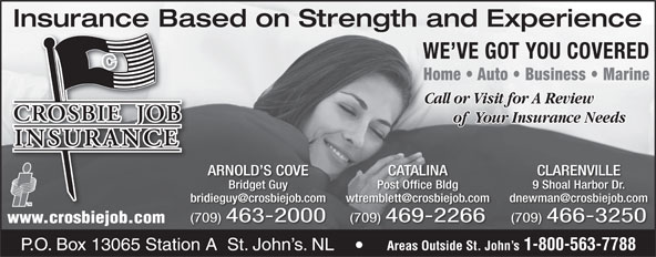 Crosbie Job Insurance Limited (1-888-586-6494) - Annonce illustrée======= - Insurance Based on Strength and ExperienceInsurance Ba WE VE GOT YOU COVERED Home   Auto   Business   Marine Call or Visit for A Review of  Your Insurance Needs ARNOLD S COVE CATALINA CLARENVILLE Bridget Guy Post Office Bldg 9 Shoal Harbor Dr. (709) 463-2000 (709) 469-2266 (709) 466-3250 www.crosbiejob.com Areas Outside St. John s 1-800-563-7788 Crosbie Bldg. Crosbie Rd. P.O. Box 13065 Station A  St. John s. NL Areas Outside St. John s 1-800-563-7788 P.O. Box 13065 Station A  St. John s. NL