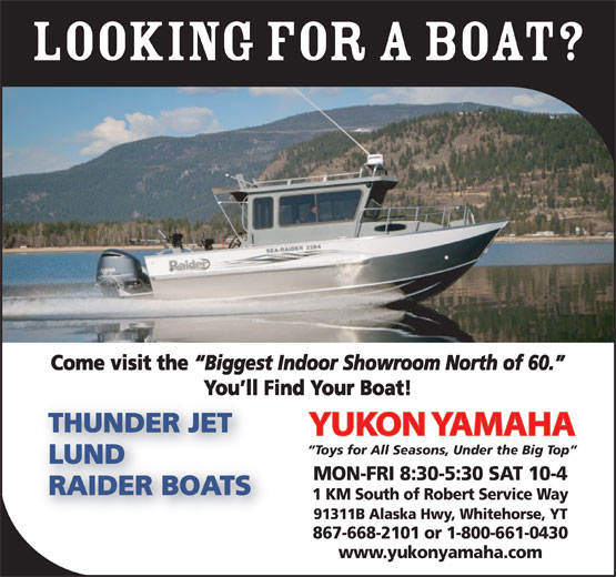 Yukon Yamaha (867-668-2101) - Display Ad - LOOKING FOR A boat? Come visit the Biggest Indoor Showroom North of 60. You ll Find Your Boat! THUNDER JET YUKON YAMAHA Toys for All Seasons, Under the Big Top LUND MON-FRI 8:30-5:30 SAT 10-4 RAIDER BOATS 1 KM South of Robert Service Way 91311B Alaska Hwy, Whitehorse, YT 867-668-2101 or 1-800-661-0430 www.yukonyamaha.com