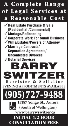 Barry W Switzer (905-727-9488) - Annonce illustrée======= - A Complete Range of Legal Services at a Reasonable Cost (Residential /Commercial) Mortage/Refinancing Corporate Work For Small Business Wills/Estates/Powers of Attorney Marriage Contracts/ Separation Agreements/ Uncontested Divorces Notarial Services BARRY SWITZER Barrister & Solicitor EVENING APPOINTMENTS AVAILABLE 905727-9488 15187 Yonge St., Aurora (South of Wellington) www.barrywswitzer.ca INITIAL 1/2 HOUR CONSULTATION FREE Real Estate Purchase & Sale