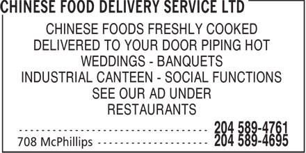 Chinese Food Delivery Service Ltd (204-589-4695) - Display Ad - CHINESE FOODS FRESHLY COOKED DELIVERED TO YOUR DOOR PIPING HOT WEDDINGS - BANQUETS INDUSTRIAL CANTEEN - SOCIAL FUNCTIONS SEE OUR AD UNDER RESTAURANTS  CHINESE FOODS FRESHLY COOKED DELIVERED TO YOUR DOOR PIPING HOT WEDDINGS - BANQUETS INDUSTRIAL CANTEEN - SOCIAL FUNCTIONS SEE OUR AD UNDER RESTAURANTS