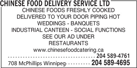Chinese Food Delivery Service Ltd (204-589-4695) - Display Ad - www.chinesefoodcatering.ca 204 589-4761 ----------------------------------- CHINESE FOOD DELIVERY SERVICE LTD CHINESE FOODS FRESHLY COOKED DELIVERED TO YOUR DOOR PIPING HOT WEDDINGS - BANQUETS INDUSTRIAL CANTEEN - SOCIAL FUNCTIONS SEE OUR AD UNDER RESTAURANTS www.chinesefoodcatering.ca 204 589-4695 708 McPhillips Winnipeg---------- 204 589-4761 ----------------------------------- 204 589-4695 708 McPhillips Winnipeg---------- CHINESE FOOD DELIVERY SERVICE LTD DELIVERED TO YOUR DOOR PIPING HOT WEDDINGS - BANQUETS INDUSTRIAL CANTEEN - SOCIAL FUNCTIONS CHINESE FOODS FRESHLY COOKED SEE OUR AD UNDER RESTAURANTS