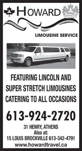 Howard Limousine Service (613-924-2720) - Display Ad - 50 years of service 1955-2005 FEATURING LINCOLN AND SUPER STRETCH LIMOUSINES CATERING TO ALL OCCASIONS 613-924-2720 31 HENRY, ATHENS Also at: 15 LOUIS BROCKVILLE 613-342-4791 www.howardtravel.ca HOWARD
