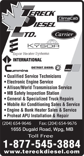 Tereck Diesel Ltd (204-654-9646) - Display Ad - Qualified Service Technicians Electronic Engine Service Allison/World Transmission Service MB Safety Inspection Station General & Specialized Truck Repairs Mobile Air Conditioning Sales & Service Engine & Bunk Heater Sales & Service Proheat APU Installation & Repair (204) 654-9646        Fax: (204) 654-9676 1655 Dugald Road, Wpg, MB Toll Free 1-877-545-3884 www.tereckdiesel.com