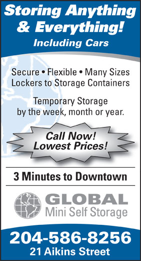 Global Mini Self Storage (204-586-8256) - Annonce illustrée======= - Storing Anything & Everything! Including Cars Secure   Flexible   Many Sizes Lockers to Storage Containers Temporary Storage by the week, month or year. Call Now! Lowest Prices! 3 Minutes to Downtown GLOBAL Mini Self Storage 204-586-8256 21 Aikins Street  Storing Anything & Everything! Including Cars Secure   Flexible   Many Sizes Lockers to Storage Containers Temporary Storage by the week, month or year. Call Now! Lowest Prices! 3 Minutes to Downtown GLOBAL Mini Self Storage 204-586-8256 21 Aikins Street