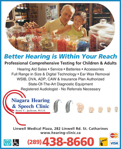 Niagara Hearing & Speech Clinic (905-938-1661) - Display Ad - Better Hearing is Within Your Reach Professional Comprehensive Testing for Children & Adults Hearing Aid Sales   Service   Batteries   Accessories Full Range in Size & Digital Technology   Ear Wax Removal WSIB, DVA, ADP, CAW & Insurance Plan Authorized State-Of-The-Art Diagnostic Equipment Registered Audiologist - No Referrals Necessary Niagara Hearing & Speech Clinic Scott C. Jackson, H.I.S. Linwell Medical Plaza, 282 Linwell Rd. St. Catharines www.hearing-clinic.ca (289) 438-8660