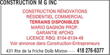Construction MG Inc (418-276-6377) - Annonce illustrée======= - CONSTRUCTION RÉNOVATIONS RÉSIDENTIEL COMMERCIAL TERRAINS DISPONIBLES MARIO GAGNON PROP. GARANTIE APCHQ LICENCE RBQ: 8104-8134-49 Voir annonce dans Construction-Entrepreneurs
