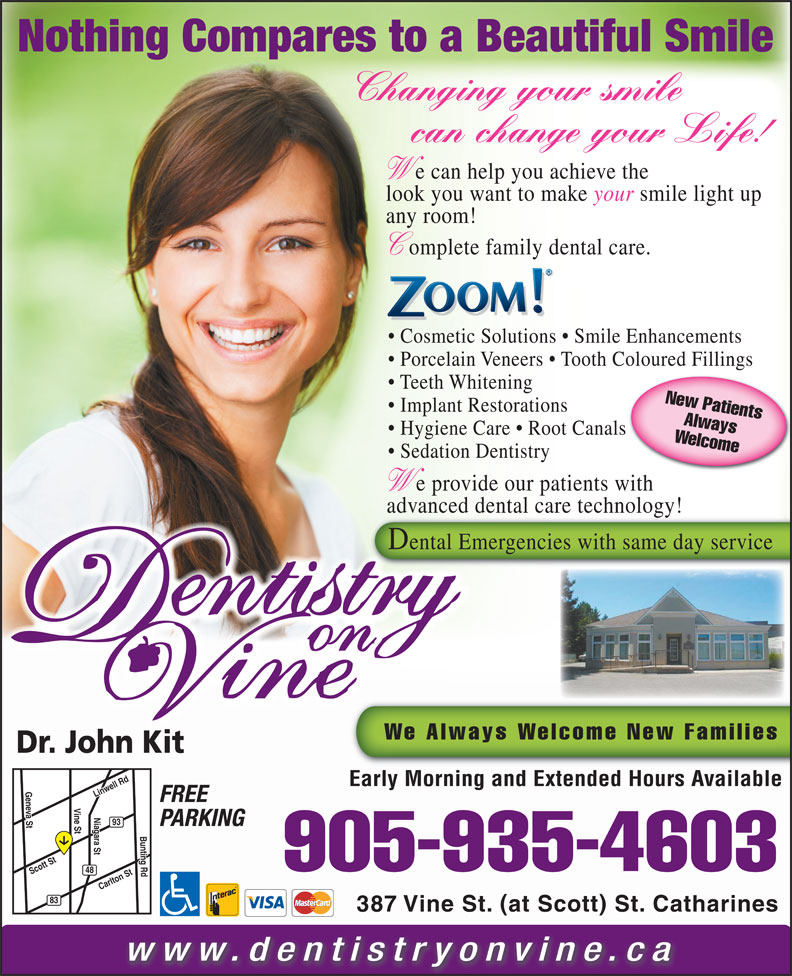 Dentistry On Vine (905-935-4603) - Annonce illustrée======= - Nothing Compares to a Beautiful Smile Changing your smile can change your Life! e can help you achieve the look you want to make your smile light up any room! omplete family dental care. Cosmetic Solutions   Smile Enhancements Porcelain Veneers   Tooth Coloured Fillings Teeth Whitening New Patients Implant Restorations Always Hygiene Care   Root Canals Welcome905 Sedation Dentistry e provide our patients with advanced dental care technology!gy Dental Emergencies with same day service We Always Welcome New Families Dr. John Kit Early Morning and Extended Hours Available Geneva St Linwell Rd Niagara St FREE Vine St Linwell Rd Niagara St Carlton St Bunting Rd 93 PARKING Bunting RdBunting Rd Scott St -935-4603 48 83 387 Vine St. at Scott St. Catharines www.dentistryonvine.ca