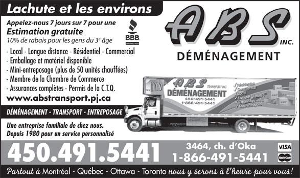 A B S Transport Inc (450-491-5441) - Annonce illustrée======= - Lachute et les environs Appelez-nous 7 jours sur 7 pour une Estimation gratuite 10% de rabais pour les gens du 3 âge INC. - Local - Longue distance - Résidentiel - Commercial DÉMÉNAGEMENT - Emballage et matériel disponible - Mini-entreposage (plus de 50 unités chauffées) - Membre de la Chambre de Commerce - Assurances complètes - Permis de la C.T.Q. www.abstransport.pj.ca DÉMÉNAGEMENT - TRANSPORT - ENTREPOSAGE Une entreprise familiale de chez nous. Depuis 1980 pour un service personnalisé 3464, ch. d Oka 450.491.5441 1-866-491-5441 Partout à Montréal - Québec - Ottawa - Toronto nous y serons à l heure pour vous!