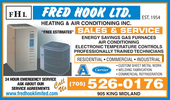 Hook Fred Ltd (705-526-0176) - Display Ad - EST. 1954 HEATING & AIR CONDITIONING INC.HEATING & AIR CONDITIONING INC. SALES & SERVICE FREE ESTIMATES ENERGY SAVINGS GAS FURNACES AIR CONDITIONING ELECTRONIC TEMPERATURE CONTROLS PROFESSIONALLY TRAINED TECHNICIANS RESIDENTIAL   COMMERCIAL   INDUSTRIAL CUSTOM SHEET METAL WORK WELDING FABRICATION COMMERCIAL REFRIGERATION 24 HOUR EMERGENCY SERVICE ASK ABOUT OUR (705) CallUs 526-0176 SERVICE AGREEMENTS 905 KING MIDLAND www.fredhooklimited.com