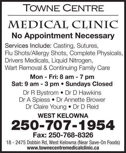 Towne Centre Medical Clinic (250-768-8315) - Display Ad - No Appointment Necessary Services Include: Casting, Sutures, Flu Shots/Allergy Shots, Complete Physicals, Drivers Medicals, Liquid Nitrogen, Wart Removal & Continuing Family Care Mon - Fri: 8 am - 7 pm Sat: 9 am - 3 pm   Sundays Closed Dr R Bystrom   Dr D Hawkins Dr A Spiess   Dr Annette Brower Dr Claire Young   Dr D Reid WEST KELOWNA 250-707-1954 Fax: 250-768-8326 18 - 2475 Dobbin Rd, West Kelowna (Near Save-On Foods) www.townecentremedicalclinic.ca