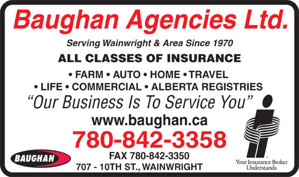 Baughan Agencies Ltd (780-842-3358) - Annonce illustrée======= - Baughan Agencies Ltd. Serving Wainwright & Area Since 1970 ALL CLASSES OF INSURANCE FARM   AUTO   HOME   TRAVEL LIFE   COMMERCIAL   ALBERTA REGISTRIES Our Business Is To Service You www.baughan.ca 780-842-3358 FAX 780-842-3350 707 - 10TH ST., WAINWRIGHT