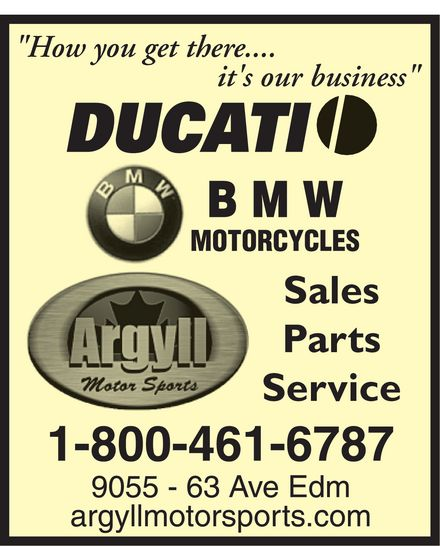 "Argyll Motor Sports (780-435-6811) - Display Ad - ""How you get there.... it's our business"" DUCATI BMW Motorcycles Argyll Motor Sports Sales Parts Service 1-800-461-6787 9055 - 63 Ave Edm argyllmotorsports.com"