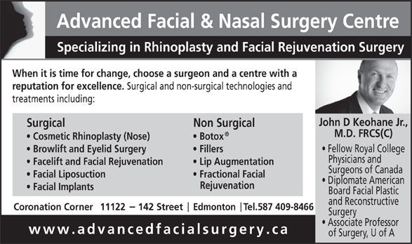 Advanced Facial & Nasal Surgery Centre (780-428-7824) - Display Ad - Fractional Facial Diplomate American Rejuvenation Facial Implants Board Facial Plastic and Reconstructive Coronation Corner11122     142 Street     Edmonton   Tel.587 409-8466 Surgery Associate Professor www.advancedfacialsurgery.ca of Surgery, U of A Advanced Facial & Nasal Surgery Centre Specializing in Rhinoplasty and Facial Rejuvenation Surgery When it is time for change, choose a surgeon and a centre with a reputation for excellence. Surgical and non-surgical technologies and treatments including: John D Keohane Jr., Surgical Non Surgical M.D. FRCS(C) Cosmetic Rhinoplasty (Nose) Botox Fellow Royal College Browlift and Eyelid Surgery Fillers Physicians and Facelift and Facial Rejuvenation Lip Augmentation Surgeons of Canada Facial Liposuction