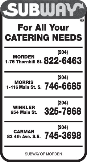 Subway (204-822-6463) - Display Ad - (204) MORRIS 1-116 Main St. S. 746-6685 (204) WINKLER 654 Main St. 325-7868 (204) CARMAN 82 4th Ave. S.E. 745-3698 SUBWAY OF MORDEN For All Your CATERING NEEDS (204) MORDEN 1-75 Thornhill St. 822-6463