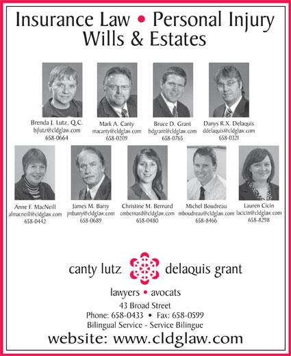 Canty Lutz Delaquis & Grant (506-658-0433) - Display Ad - Insurance Law   Personal Injury Wills & Estates Brenda J. Lutz, Q.C. Danys R.X. Delaquis Mark A. Canty Bruce D. Grant 658-0321 658-0664 658-0209 658-0765 Lauren Cicin James M. Barry Christine M. Bernard Michel Boudreau Anne F. MacNeill 658-8298 658-0689 658-0480 658-8466 658-0442 canty lutz delaquis grant lawyers   avocats 43 Broad Street Phone: 658-0433     Fax: 658-0599 Bilingual Service - Service Bilingue website: www.cldglaw.com