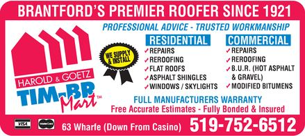 Harold & Goetz Ltd (519-752-6512) - Annonce illustrée======= - BRANTFORD¿S PREMIER ROOFER SINCE 1921 PROFESSIONAL ADVICE  TRUSTED WORKMANSHIP RESIDENTIAL REPAIRS REPAIRS REROOFING FLAT ROOFS ASPHALT SHINGLES WINDOWS  SKYLIGHTS COMMERCIAL REPAIRS REROOFING B.U.R. (HOT ASPHALT & GRAVEL) MODIFIED BITUMENS FULL MANUFACTURERS WARRANTY Free Accurate Estimates Fully Bonded & Insured 63 Wharfe (Down From Casino) 519-752-6512 HAROLD & GOETZ TIM-BR MART VISA MASTERCARD