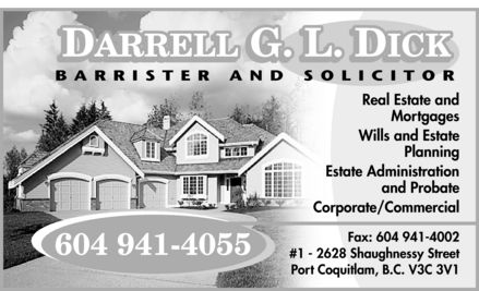 Dick Darrell G L (604-941-4055) - Annonce illustrée======= - DICK DARRELL G L BARRISTER AND SOLICITOR 604 941-4055  Real Estate and Mortgages Wills and Estate Planning Estate Administration and Probate Corporate  Commercial Fax: 604 941-4002 #1 2628 Shaughnessy Street Port Coquitlam, B.C. V3C 3V1