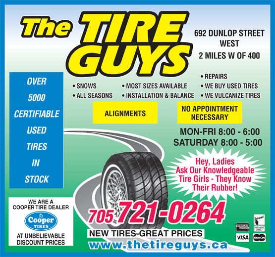The Tire Guys (705-721-0264) - Display Ad - 692 DUNLOP STREET WEST 2 MILES W OF 400 REPAIRS OVER SNOWS   MOST SIZES AVAILABLE   WE BUY USED TIRES ALL SEASONS   INSTALLATION & BALANCE   WE VULCANIZE TIRES 5000 NO APPOINTMENT ALIGNMENTS CERTIFIABLE NECESSARY USED MON-FRI 8:00 - 6:00 SATURDAY 8:00 - 5:00 TIRES Hey, Ladies IN Ask Our Knowledgeable Tire Girls - They Know STOCK Their Rubber! WE ARE A COOPER TIRE DEALER 721-0264 AT UNBELIEVABLE DISCOUNT PRICES www.thetireguys.ca