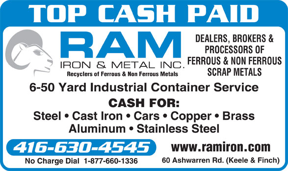 Ram Iron & Metal Inc (416-630-4545) - Annonce illustrée======= - Recyclers of Ferrous & Non Ferrous Metals 6-50 Yard Industrial Container Service CASH FOR: Steel   Cast Iron   Cars   Copper   Brass Aluminum   Stainless Steel www.ramiron.com 416-630-4545 60 Ashwarren Rd. (Keele & Finch) No Charge Dial  1-877-660-1336 TOP CASH PAID DEALERS, BROKERS & PROCESSORS OF FERROUS & NON FERROUS SCRAP METALS