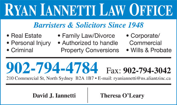 Ryan Iannetti Law Office Inc (902-794-4784) - Display Ad - David J. Iannetti Theresa O Leary RYAN IANNETTI LAW OFFICE Barristers & Solicitors Since 1948 Family Law/Divorce  Real Estate Corporate/ Authorized to handle  Personal Injury Commercial Property Conversions  Criminal Wills & Probate 902-794-4784 Fax: 902-794-3042