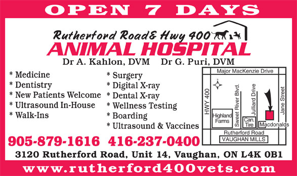 Rutherford 400 Animal Hospital (905-879-1616) - Annonce illustrée======= - * Dental X-ray * Ultrasound In-House * Wellness Testing Jane Street HWY 400 Major Mac Kenzie Drive Julliard Drive Highland * Walk-Ins * Boarding Can. Farms Macdonalds Tire Sweet River Blvd. * Ultrasound & Vaccines Rutherford Road VAUGHAN MILLS 905-879-1616  416-237-0400 3120 Rutherford Road, Unit 14, Vaughan, ON L4K 0B1 www.rutherford400vets.com OPEN 7 DAYS Dr A. Kahlon, DVM    Dr G. Puri, DVM * Medicine * Surgery * Dentistry * Digital X-ray * New Patients Welcome
