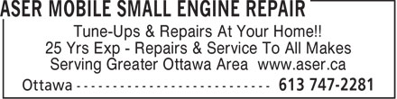 Aser Mobile Small Engine Repair (613-747-2281) - Annonce illustrée======= - Tune-Ups & Repairs At Your Home!! 25 Yrs Exp - Repairs & Service To All Makes Serving Greater Ottawa Area www.aser.ca Serving Greater Ottawa Area www.aser.ca Tune-Ups & Repairs At Your Home!! 25 Yrs Exp - Repairs & Service To All Makes