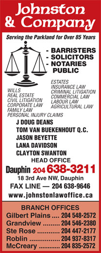 Johnston & Company (204-638-3211) - Annonce illustrée======= - 204 835-2572 204 937-8317 McCreary ............ PUBLIC ESTATES INSURANCE LAW WILLS CRIMINAL LITIGATION REAL ESTATE COMMERCIAL LAW CIVIL LITIGATION LABOUR LAW CORPORATE LAW - NOTARIES AGRICULTURAL LAW FAMILY LAW PERSONAL INJURY CLAIMS J DOUG DEANS TOM VAN BUEKENHOUT Q.C. JASON BEYETTE CLAYTON SWANTON HEAD OFFICE Dauphin 204 638-3211 18 3rd Ave NW, Dauphin FAX LINE 204 638-9646 www.johnstonlawoffice.ca BRANCH OFFICES Gilbert Plains .... 204 548-2572 Grandview ......... LANA DAVIDSON 204 546-2380 Ste Rose ............ 204 447-2177 Roblin ................ Serving the Parkland for Over 85 Years - BARRISTERS - SOLICITORS