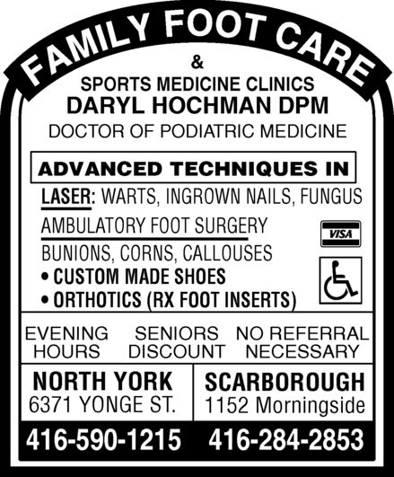 Hochman Daryl (416-590-1215) - Display Ad - & SPORTS MEDICINE CLINICS DARYL HOCHMAN DPM DOCTOR OF PODIATRIC MEDICINE ADVANCED TECHNIQUES IN LASER:WARTS, INGROWN NAILS, FUNGUS AMBULATORY FOOT SURGERY BUNIONS, CORNS, CALLOUSES CUSTOM MADE SHOES ORTHOTICS (RX FOOT INSERTS) EVENINGSENIORSNO REFERRAL HOURSDISCOUNTNECESSARY NORTH YORK SCARBOROUGH 6371 YONGE ST. 1152 Morningside 416-590-1215416-284-2853 & SPORTS MEDICINE CLINICS DARYL HOCHMAN DPM DOCTOR OF PODIATRIC MEDICINE ADVANCED TECHNIQUES IN LASER:WARTS, INGROWN NAILS, FUNGUS AMBULATORY FOOT SURGERY BUNIONS, CORNS, CALLOUSES CUSTOM MADE SHOES ORTHOTICS (RX FOOT INSERTS) EVENINGSENIORSNO REFERRAL HOURSDISCOUNTNECESSARY NORTH YORK SCARBOROUGH 6371 YONGE ST. 1152 Morningside 416-590-1215416-284-2853  & SPORTS MEDICINE CLINICS DARYL HOCHMAN DPM DOCTOR OF PODIATRIC MEDICINE ADVANCED TECHNIQUES IN LASER:WARTS, INGROWN NAILS, FUNGUS AMBULATORY FOOT SURGERY BUNIONS, CORNS, CALLOUSES CUSTOM MADE SHOES ORTHOTICS (RX FOOT INSERTS) EVENINGSENIORSNO REFERRAL HOURSDISCOUNTNECESSARY NORTH YORK SCARBOROUGH 6371 YONGE ST. 1152 Morningside 416-590-1215416-284-2853 & SPORTS MEDICINE CLINICS DARYL HOCHMAN DPM DOCTOR OF PODIATRIC MEDICINE ADVANCED TECHNIQUES IN LASER:WARTS, INGROWN NAILS, FUNGUS AMBULATORY FOOT SURGERY BUNIONS, CORNS, CALLOUSES CUSTOM MADE SHOES ORTHOTICS (RX FOOT INSERTS) EVENINGSENIORSNO REFERRAL HOURSDISCOUNTNECESSARY NORTH YORK SCARBOROUGH 6371 YONGE ST. 1152 Morningside 416-590-1215416-284-2853