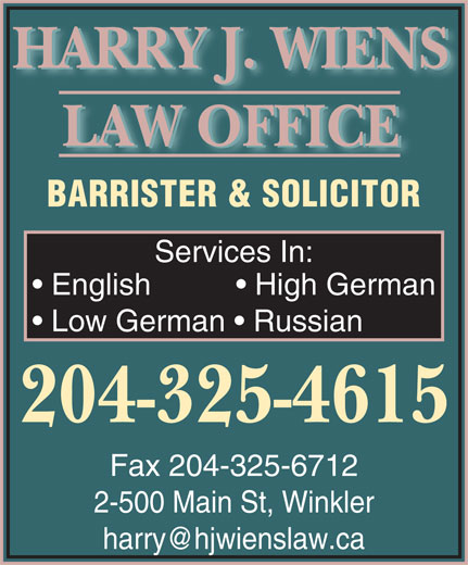Wiens & Franz Law Office (204-325-4615) - Display Ad - HARRY J. WIENS LAW OFFICE BARRISTER & SOLICITOR Services In: English             High German Low German    Russian 204-325-4615 Fax 204-325-6712 2-500 Main St, Winkler harry@hjwienslaw.ca