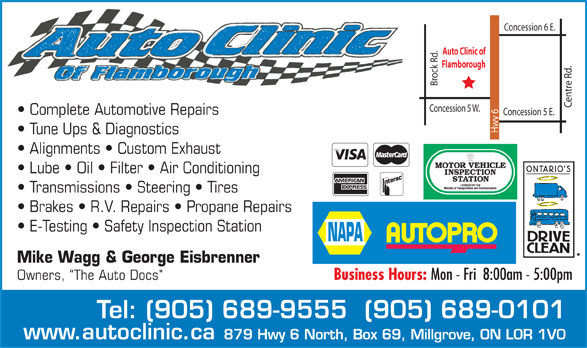 """NAPA Autopro (905-689-9555) - Annonce illustrée======= - Concession 6 E. Brock Rd. Auto Clinic of Flamborough Centre Rd. Concession 5 W. Complete Automotive Repairs Concession 5 E. Hwy 6 Tune Ups & Diagnostics Alignments   Custom Exhaust Lube   Oil   Filter   Air Conditioning Transmissions   Steering   Tires Brakes   R.V. Repairs   Propane Repairs E-Testing   Safety Inspection Station Mike Wagg & George Eisbrenner Owners, """"The Auto Docs""""Business Hours: Mon - Fri  8:00am - 5:00pm Tel: (905) 689-9555  (905) 689-0101 www.autoclinic.ca 879 Hwy 6 North, Box 69, Millgrove, ON L0R 1V0 Concession 6 E. Brock Rd. Auto Clinic of Flamborough Centre Rd. Concession 5 W. Complete Automotive Repairs Concession 5 E. Hwy 6 Tune Ups & Diagnostics Alignments   Custom Exhaust Lube   Oil   Filter   Air Conditioning Transmissions   Steering   Tires Brakes   R.V. Repairs   Propane Repairs E-Testing   Safety Inspection Station Mike Wagg & George Eisbrenner Owners, """"The Auto Docs""""Business Hours: Mon - Fri  8:00am - 5:00pm Tel: (905) 689-9555  (905) 689-0101 www.autoclinic.ca 879 Hwy 6 North, Box 69, Millgrove, ON L0R 1V0  Concession 6 E. Brock Rd. Auto Clinic of Flamborough Centre Rd. Concession 5 W. Complete Automotive Repairs Concession 5 E. Hwy 6 Tune Ups & Diagnostics Alignments   Custom Exhaust Lube   Oil   Filter   Air Conditioning Transmissions   Steering   Tires Brakes   R.V. Repairs   Propane Repairs E-Testing   Safety Inspection Station Mike Wagg & George Eisbrenner Owners, """"The Auto Docs""""Business Hours: Mon - Fri  8:00am - 5:00pm Tel: (905) 689-9555  (905) 689-0101 www.autoclinic.ca 879 Hwy 6 North, Box 69, Millgrove, ON L0R 1V0"""