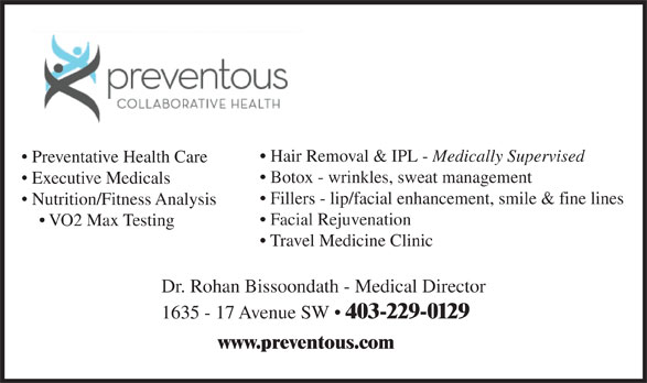 Preventous Collaborative Health (403-229-0129) - Annonce illustrée======= - Hair Removal & IPL - Medically Supervised Preventative Health Care Botox - wrinkles, sweat management Executive Medicals Fillers - lip/facial enhancement, smile & fine lines Nutrition/Fitness Analysis Facial Rejuvenation VO2 Max Testing Travel Medicine Clinic Dr. Rohan Bissoondath - Medical Director 1635 - 17 Avenue SW   403-229-0129 www.preventous.com  Hair Removal & IPL - Medically Supervised Preventative Health Care Botox - wrinkles, sweat management Executive Medicals Fillers - lip/facial enhancement, smile & fine lines Nutrition/Fitness Analysis Facial Rejuvenation VO2 Max Testing Travel Medicine Clinic Dr. Rohan Bissoondath - Medical Director 1635 - 17 Avenue SW   403-229-0129 www.preventous.com
