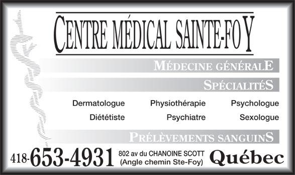 Centre Médical Sainte-Foy (418-653-4931) - Annonce illustrée======= - MÉDECINE GÉNÉRALE SPÉCIALITÉS Dermatologue PsychologuePhysiothérapie Diététiste SexologuePsychiatre PRÉLÈVEMENTS SANGUINS 802 av du CHANOINE SCOTT 418- Québec (Angle chemin Ste-Foy) 653-4931