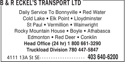 B & R Eckel's Transport Ltd (403-640-6200) - Display Ad - Daily Service To Bonnyville   Red Water Cold Lake   Elk Point   Lloydminster St Paul   Vermillion   Wainwright Rocky Mountain House   Boyle   Athabasca Edmonton   Red Deer   Conklin Head Office (24 hr) 1 800 661-3290 Truckload Division 780 447-5847
