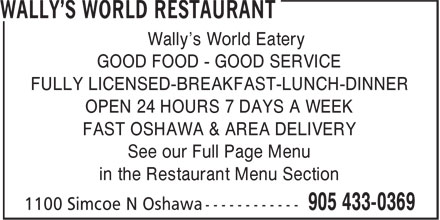 Wally's World Restaurant (905-433-0369) - Annonce illustrée======= - FULLY LICENSED-BREAKFAST-LUNCH-DINNER OPEN 24 HOURS 7 DAYS A WEEK FAST OSHAWA & AREA DELIVERY See our Full Page Menu in the Restaurant Menu Section Wally's World Eatery GOOD FOOD - GOOD SERVICE